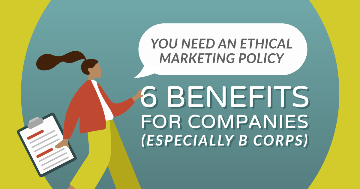 You Need an Ethical Marketing Policy: 6 Benefits for Companies (Especially B Corps)